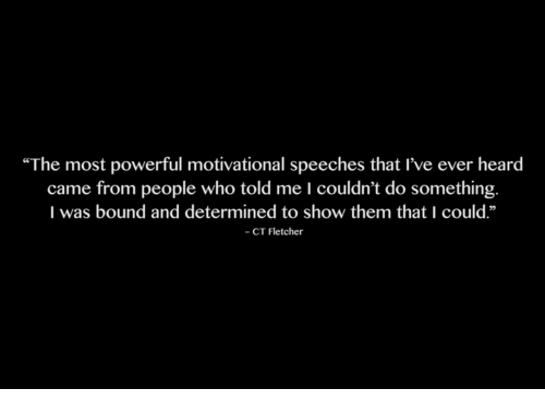 """Speeches: """"The most powerful motivational speeches that I've ever heard  came from people who told me I couldn't do something.  I was bound and determined to show them that I could.""""  - CT Fletcher"""