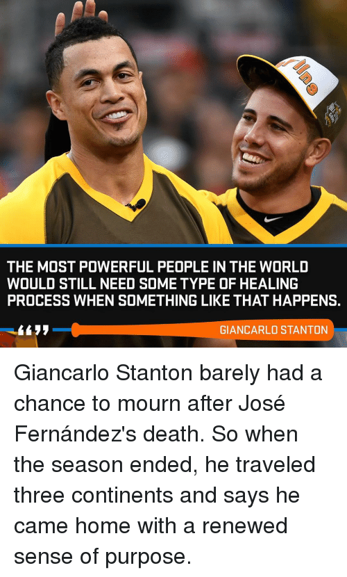 Giancarlo Stanton: THE MOST POWERFUL PEOPLE IN THE WORLD  WOULD STILL NEED SOME TYPE OF HEALING  PROCESS WHEN SOMETHING LIKE THAT HAPPENS.  GIANCARLO STANTON Giancarlo Stanton barely had a chance to mourn after José Fernández's death. So when the season ended, he traveled three continents and says he came home with a renewed sense of purpose.