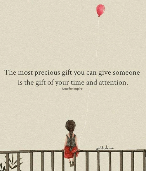 inspire: The most precious gift you can give someone  is the gift of your time and attention.  Note for Inspire