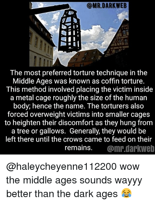 Caged: The most preferred torture technique in the  Middle Ages was known as coffin torture.  This method involved placing the victim inside  a metal cage roughly the size of the human  body; hence the name. The torturers also  forced overweight victims into smaller cages  to heighten their discomfort as they hung from  a tree or gallows. Generally, they would be  left there until the crows came to feed on their  remains. @mr.darkweb @haleycheyenne112200 wow the middle ages sounds wayyy better than the dark ages 😂