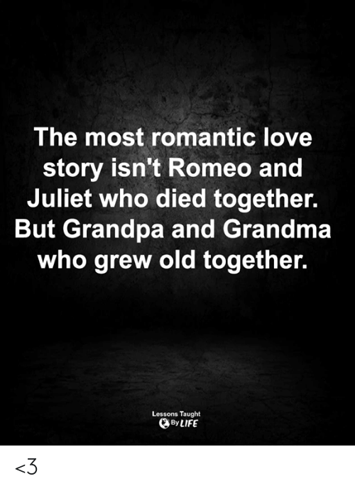 love story: The most romantic love  story isn't Romeo and  Juliet who died together.  But Grandpa and Grandma  who grew old together.  Lessons Taught  By LIFE <3