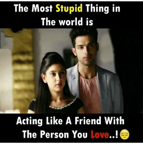 Love, Memes, and World: The Most Stupid Thing in  The world is  Acting Like A Friend With  The Person You Love..!