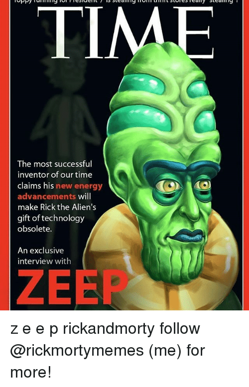 Energy, Memes, and Aliens: The most successful  inventor of our time  claims his new energy  advancements will  make Rick the Alien's  gift of technology  obsolete.  An exclusive  interview with  ZEEP z e e p rickandmorty follow @rickmortymemes (me) for more!