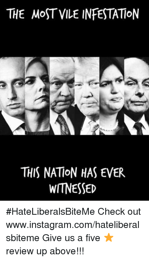 Instagram, Com, and Review: THE MoST VILE INFESTATION  THIS NATION HAS EVER  WITNESSED #HateLiberalsBiteMe  Check out www.instagram.com/hateliberalsbiteme  Give us a five ⭐️ review up above!!!