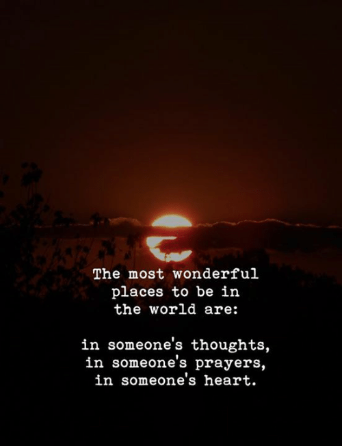 prayers: The most wonderful  places to be in  the world are:  in someone's thoughts,  in someone's prayers,  in someone's heart.