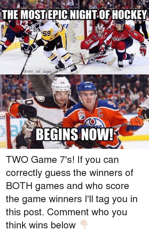 Hockey, Logic, and Memes: THE MOSTEPICNIGHTOF HOCKEY  S9  @nhl ref logic  50  BEGINS NOW! TWO Game 7's! If you can correctly guess the winners of BOTH games and who score the game winners I'll tag you in this post. Comment who you think wins below 👇🏻