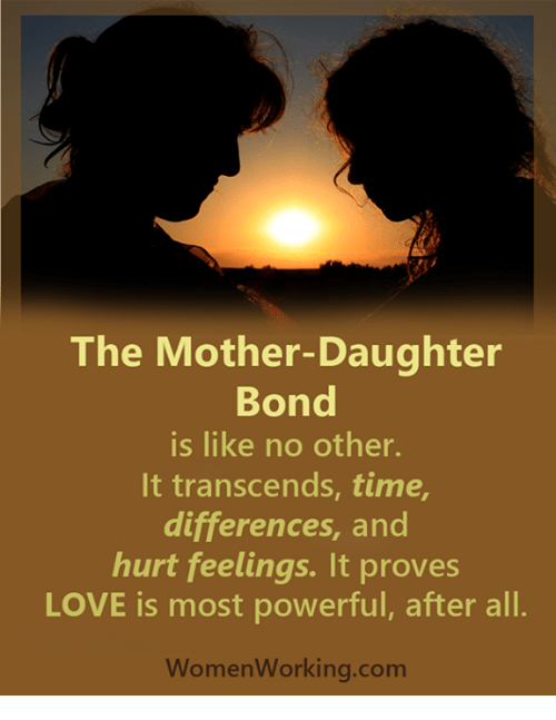 Mother Daughter: The Mother-Daughter  Bond  is like no other.  It transcends, time,  differences, and  hurt feelings. It proves  LOVE is most powerful, after all.  Women Working.com