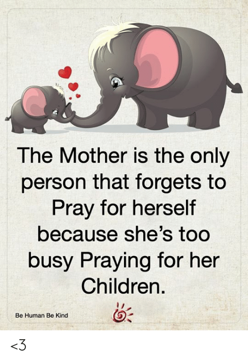 Forgets: The Mother is the only  person that forgets to  Pray for herself  because she's too  busy Praying for her  Children  Be Human Be Kind <3