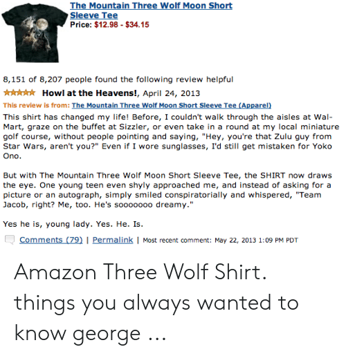 """wolf shirt: The Mountain Three Wolf Moon Sho  Sleeve Tee  Price: $12.98 $34.15  8,151 of 8,207 people found the following review helpful  Howl at the Heavens!, April 24, 2013  This review is from: The Mountain Three Wolf Moon Short Sleeve Tee (Apparel)  This shirt has changed my life! Before, I couldn't walk through the aisles at Wal-  Mart, graze on the buffet at Sizzler, or even take in a round at my local miniature  golf course, without people pointing and saying, """"Hey, you're that Zulu guy from  Star Wars, aren't you?"""" Even if I wore sunglasses, I'd still get mistaken for Yoko  Ono  But with The Mountain Three Wolf Moon Short Sleeve Tee, the SHIRT now draws  the eye. One young teen even shyly approached me, and instead of asking for a  picture or an autograph, simply smiled conspiratorially and whispered, """"Team  Jacob, right? Me, too. He's sooooooo dreamy.""""  Yes he is, young lady. Yes. He. Is  Comments (79)I Permalink I Most recent comment: May 22, 2013 1:09 PM PDT Amazon Three Wolf Shirt. things you always wanted to know george ..."""