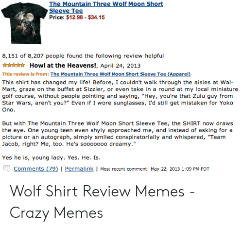 """wolf shirt: The Mountain Three Wolf Moon Short  Sleeve Tee  Price: $12.98 - $34.15  8,151 of 8,207 people found the following review helpful  Howl at the Heavens!, April 24, 2013  This review is from: The Mountain Three Wolf Moon Short Sleeve Tee (Apparel)  This shirt has changed my life! Before, I couldn't walk through the aisles at Wal  Mart, graze on the buffet at Sizzler, or even take in a round at my local miniature  golf course, without people pointing and saying, """"Hey, you're that Zulu guy from  Star Wars, aren't you?"""" Even if I wore sunglasses, I'd still get mistaken for Yoko  Ono  But with The Mountain Three Wolf Moon Short Sleeve Tee, the SHIRT now draws  the eye. One young teen even  picture  shyly approached me, and instead of asking for a  autograph, simply smiled conspiratorially and whispered, """"Team  or an  Jacob, right? Me, too. He's soooo000 dreamy.""""  Yes he is, young lady. Yes. He. Is  Comments (79)   Permalink   Most recent comment: May 22, 2013 1:09 PM PDT"""