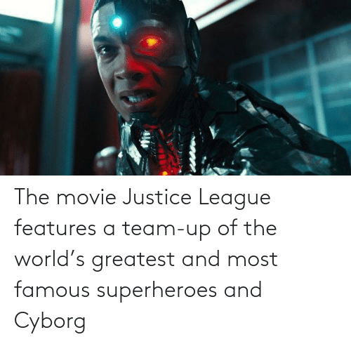 cyborg: The movie Justice League features a team-up of the world's greatest and most famous superheroes and Cyborg