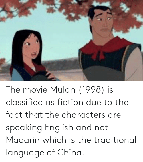 Mulan: The movie Mulan (1998) is classified as fiction due to the fact that the characters are speaking English and not Madarin which is the traditional language of China.