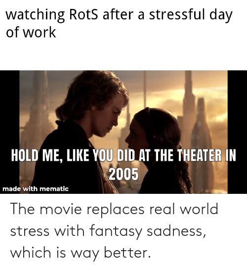 stress: The movie replaces real world stress with fantasy sadness, which is way better.