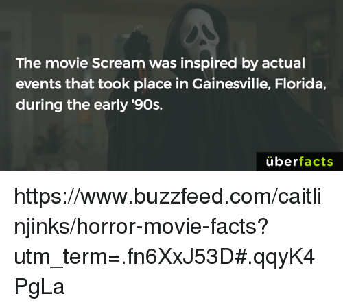 Uber Facts: The movie Scream was inspired by actual  events that took place in Gainesville, Florida,  during the early '90s.  uber  facts https://www.buzzfeed.com/caitlinjinks/horror-movie-facts?utm_term=.fn6XxJ53D#.qqyK4PgLa
