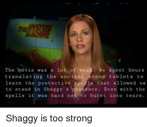 burst into tears: The movie was a lot of work We spent hours  translating the ancient stone tablets to  learn the protective spells that allowed us  to stand in Shaggy s presence. Even with the  spells it was hard not to burst into tears Shaggy is too strong