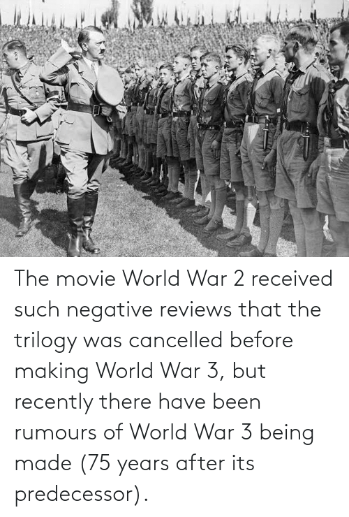World War 2: The movie World War 2 received such negative reviews that the trilogy was cancelled before making World War 3, but recently there have been rumours of World War 3 being made (75 years after its predecessor).