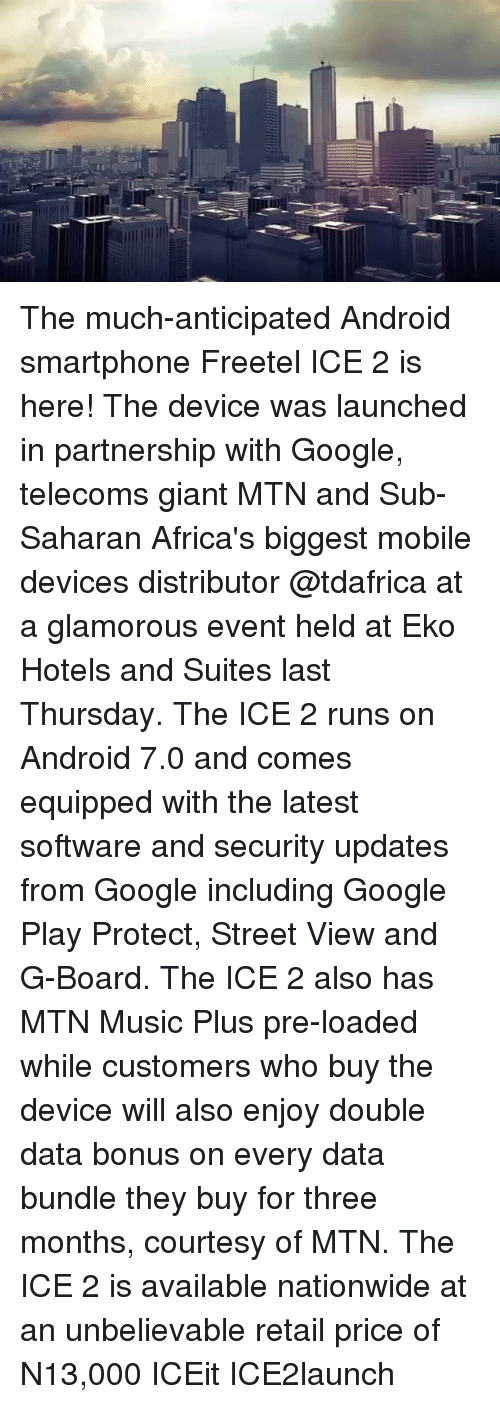 Android, Google, and Memes: The much-anticipated Android smartphone Freetel ICE 2 is here! The device was launched in partnership with Google, telecoms giant MTN and Sub-Saharan Africa's biggest mobile devices distributor @tdafrica at a glamorous event held at Eko Hotels and Suites last Thursday. The ICE 2 runs on Android 7.0 and comes equipped with the latest software and security updates from Google including Google Play Protect, Street View and G-Board. The ICE 2 also has MTN Music Plus pre-loaded while customers who buy the device will also enjoy double data bonus on every data bundle they buy for three months, courtesy of MTN. The ICE 2 is available nationwide at an unbelievable retail price of N13,000 ICEit ICE2launch