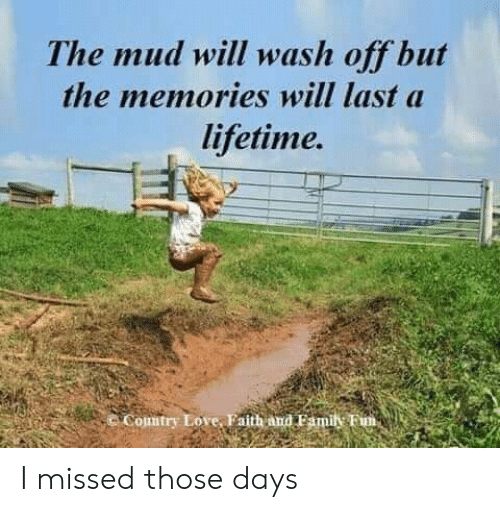 Lifetime: The mud will wash off but  the memories will last a  lifetime.  Comtry Love, Faith and Famil Fim, I missed those days