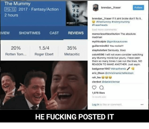 Brendan Fraser, Dank, and Fucking: The Mummy  PG-13 2017 Fantasy/Action  brendan fraser  Follow  2 hours  brendan fraser If it aint broke don't fix it.  athemummy ttnotmymummy  #fraserheads  load more comments  VIEW SHOWTIMES  CAST  REVIEWS  memoriesofdestitution The absolute  madman  mythicalpie  @gordosaurusrex  gut  You rocks!!!  1.5/4  20%  35%  stephstefani Seriously. Xoxo  Rotten Tom...  Roger Ebert  Metacritic  cstott5961 will not even consider watching  any Mummy movie but yours, I have seen  them so many times I can run the lines. NO  REASON TO MAKE ANOTHER. Just sayin.  badgamer 1967 #dropthemic  eric Olson @christinamichelleolson  rah lea  clenbot danielclennar  1,078 likes  HOURS AGO  Log in to like or comment.  HE FUCKING POSTED IT