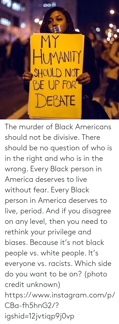 person: The murder of Black Americans should not be divisive. There should be no question of who is in the right and who is in the wrong. Every Black person in America deserves to live without fear. Every Black person in America deserves to live, period. And if you disagree on any level, then you need to rethink your privilege and biases. Because it's not black people vs. white people. It's everyone vs. racists. Which side do you want to be on? (photo credit unknown) https://www.instagram.com/p/CBa-fh5hnG2/?igshid=12jvtiqp9j0vp