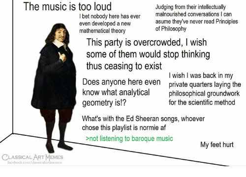 baroque: The music is too loud  I bet nobody here has even  even developed a new  mathematical theory  Judging from their intellectually  malnourished conversations I can  asume theyve never read Principles  of Philosophy  his party is overcrowded, I wish  some of them would stop thinking  thus ceasing to exist  Does anyone here even private quarters laying the  know what analyticaphilosophical groundwork  geometry is!?  What's with the Ed Sheeran songs, whoever  chose this playlist is normie af  I wish l was back in my  for the scientific method  not listening to baroque music  My feet hurt  CLASSICALART MEMES