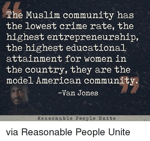 Community, Crime, and Memes: The Muslim community has  the lowest crime rate, the  highest entrepreneurship,  the highest educational  attainment for women in  the country, they are the  model American community.  Van Jones  Re a s o n able Pe o ple Unit e via Reasonable People Unite
