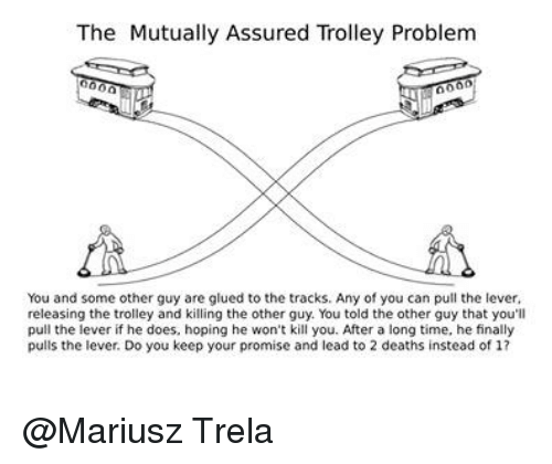 glu: The Mutually Assured Trolley Problem  You and some other guy are glued to the tracks. Any of you can pull the lever,  releasing the trolley and killing the other guy. You told the other guy that you'll  pull the lever if he does, hoping he won't kill you. After a long time, he finally  pulls the lever. Do you keep your promise and lead to 2 deaths instead of 1? @Mariusz Trela