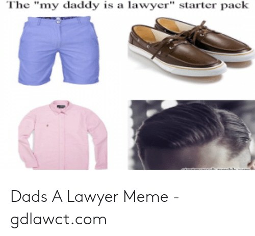 """Lawyer Meme: The """"my daddy is a lawyer"""" starter pack Dads A Lawyer Meme - gdlawct.com"""