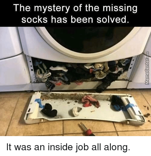 Missing Socks: The mystery of the missing  socks has been solved. It was an inside job all along.