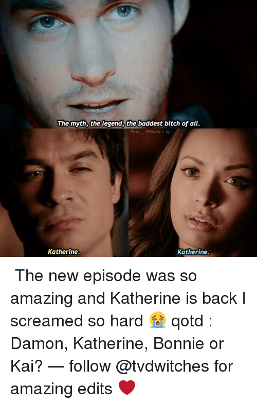Memes, Scream, and 🤖: The myth, the legend, the baddest bitch of all.  Paul  Wesley ig  Katherine.  Katherine. ↳ The new episode was so amazing and Katherine is back I screamed so hard 😭 qotd : Damon, Katherine, Bonnie or Kai? — follow @tvdwitches for amazing edits ❤️