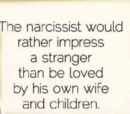 Narcissist: The narcissist would  rather impress  a stranger  than be loved  by his own wife  and children.