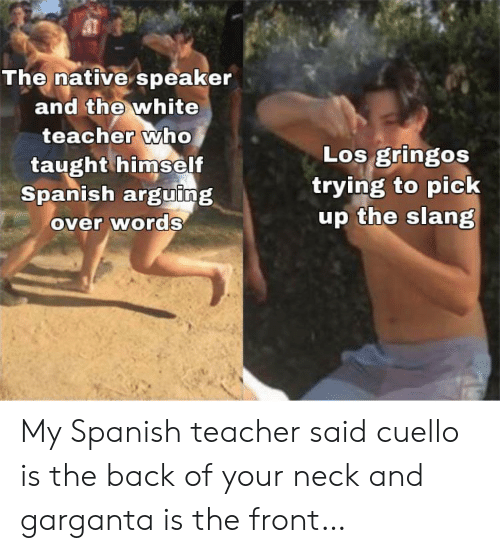neck: The native speaker  and the white  teacher who  taught himself  Spanish arguing  over words  Los gringos  trying to pick  up the slang My Spanish teacher said cuello is the back of your neck and garganta is the front…