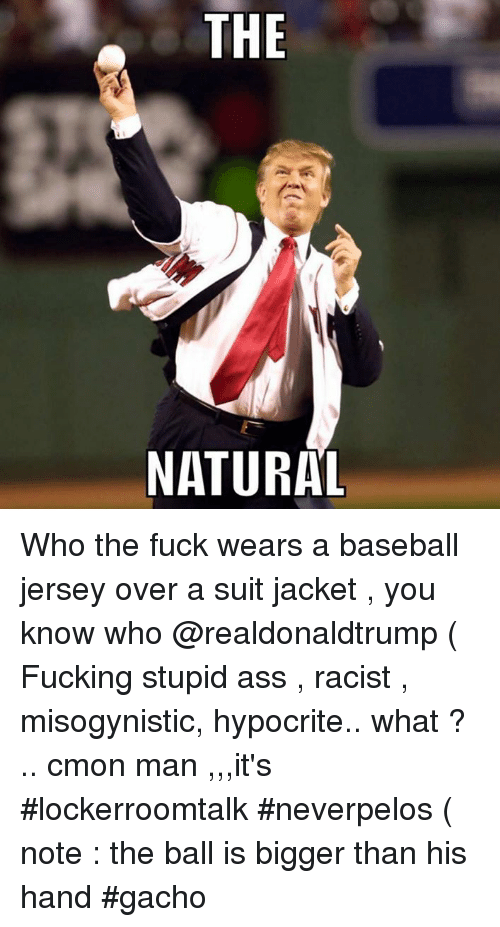 c'mon man: THE  NATURAL Who the fuck wears a baseball jersey over a suit jacket , you know who @realdonaldtrump ( Fucking stupid ass , racist , misogynistic, hypocrite.. what ? .. cmon man ,,,it's #lockerroomtalk #neverpelos ( note : the ball is bigger than his hand #gacho