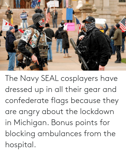 flags: The Navy SEAL cosplayers have dressed up in all their gear and confederate flags because they are angry about the lockdown in Michigan. Bonus points for blocking ambulances from the hospital.