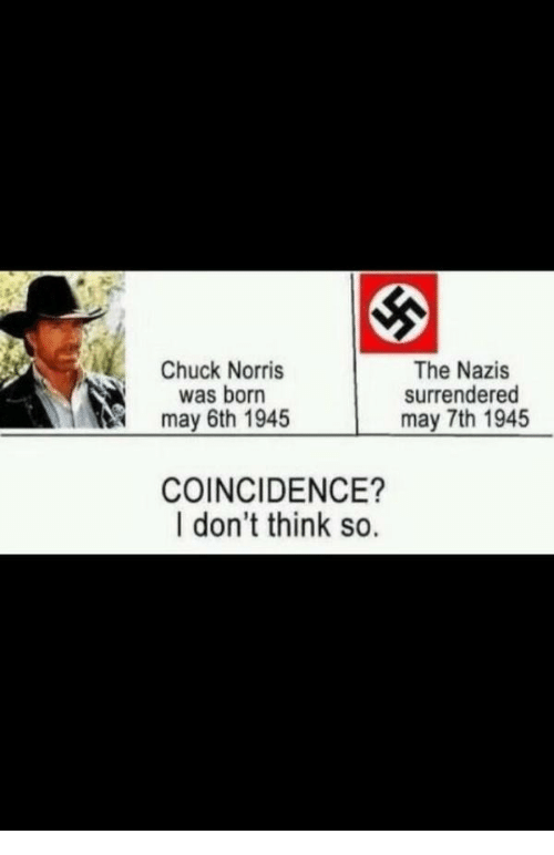 chuck norris was born: The Nazis  surrendered  may 7th 1945  Chuck Norris  was born  may 6th 1945  COINCIDENCE?  I don't think so.