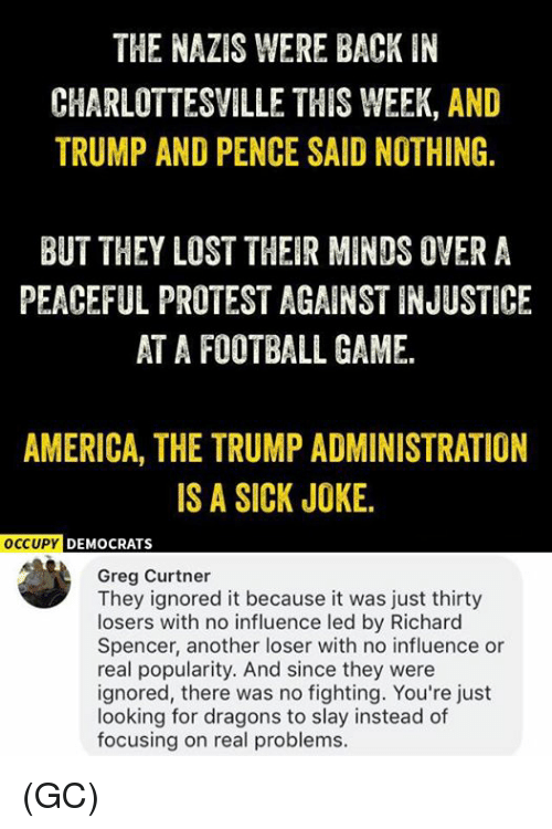 No Fighting: THE NAZIS WERE BACK IN  CHARLOTTESVILLE THIS WEEK, AND  TRUMP AND PENCE SAID NOTHING.  BUT THEY LOST THEIR MINDS OVER A  PEACEFUL PROTEST AGAINST INJUSTICE  AT A FOOTBALL GAME.  AMERICA, THE TRUMP ADMINISTRATION  IS A SICK JOKE.  OCCUPYD  DEMOCRATS  Greg Curtner  They ignored it because it was just thirty  losers with no influence led by Richard  Spencer, another loser with no influence or  real popularity. And since they were  ignored, there was no fighting. You're just  looking for dragons to slay instead of  focusing on real problems. (GC)
