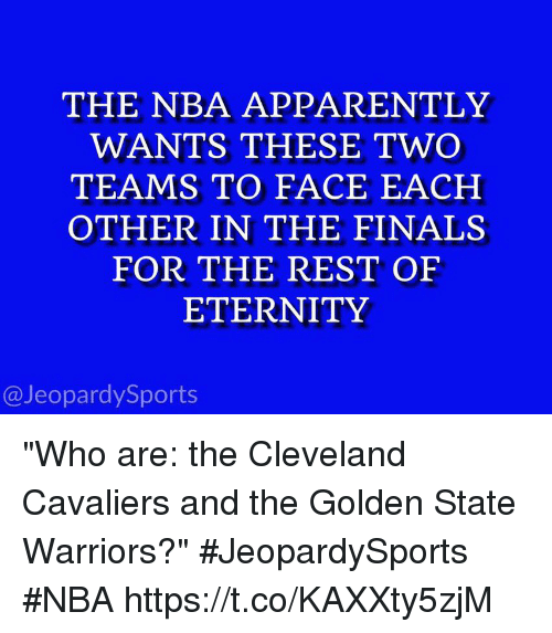 "Apparently, Cleveland Cavaliers, and Finals: THE NBA APPARENTLY  WANTS THESE TWO  TEAMS TO FACE EACH  OTHER IN THE FINALS  FOR THE REST OF  ETERNITY  @JeopardySports ""Who are: the Cleveland Cavaliers and the Golden State Warriors?"" #JeopardySports #NBA https://t.co/KAXXty5zjM"