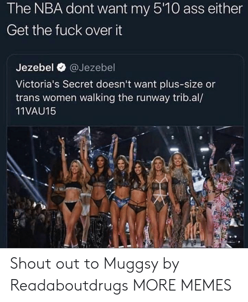 Victoria's Secret: The NBA dont want my 5'10 ass either  Get the fuck over it  Jezebel @Jezebel  Victoria's Secret doesn't want plus-size or  trans women walking the runway trib.al/  11VAU15 Shout out to Muggsy by Readaboutdrugs MORE MEMES