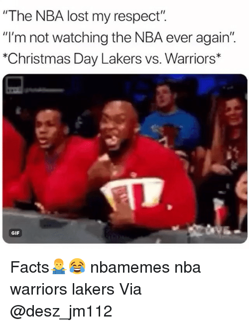 """Basketball, Christmas, and Facts: """"The NBA lost my respect"""".  """"I'm not watching the NBA ever again""""  """"Christmas Day Lakers vs. Warriors*  GIF Facts🤷♂️😂 nbamemes nba warriors lakers Via @desz_jm112"""