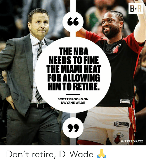 d wade: THE NBA  NEEDS TO FINE  THE MIAMI HEAT  FOR ALLOWING  HIMTO RETIRE  SCOTT BROOKS ON  DWYANE WADE  HIT FRED KATZ Don't retire, D-Wade 🙏