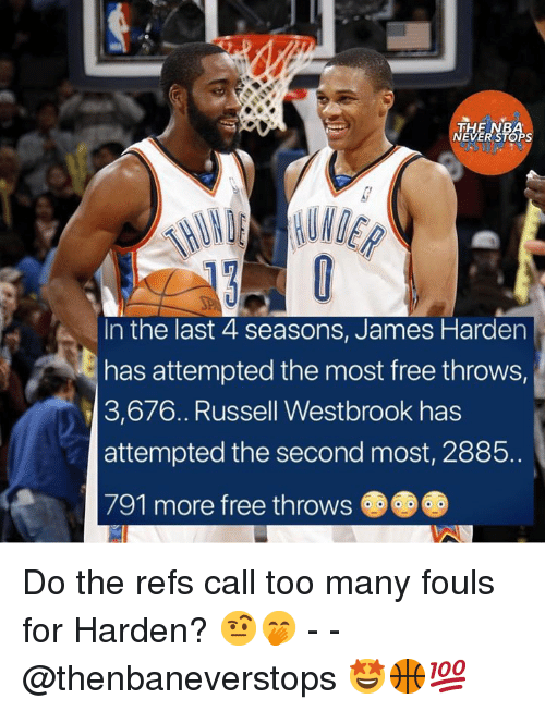James Harden, Nba, and Russell Westbrook: THE NBA  NEVER STOPS  In the last 4 seasons, James Harden  has attempted the most free throws,  3,676.. Russell Westbrook has  attempted the second most, 2885.  791 more free throws Do the refs call too many fouls for Harden? 🤨🤭 - - @thenbaneverstops 🤩🏀💯