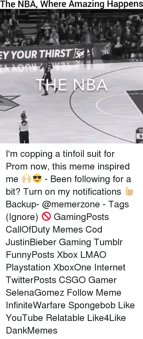 following: The NBA, Where Amazing Happens  Bhoodolps  EY YOUR THIRST  THE NBA  TO I'm copping a tinfoil suit for Prom now, this meme inspired me 🙌🏼😎 - Been following for a bit? Turn on my notifications 👍🏼 Backup- @memerzone - Tags (Ignore) 🚫 GamingPosts CallOfDuty Memes Cod JustinBieber Gaming Tumblr FunnyPosts Xbox LMAO Playstation XboxOne Internet TwitterPosts CSGO Gamer SelenaGomez Follow Meme InfiniteWarfare Spongebob Like YouTube Relatable Like4Like DankMemes