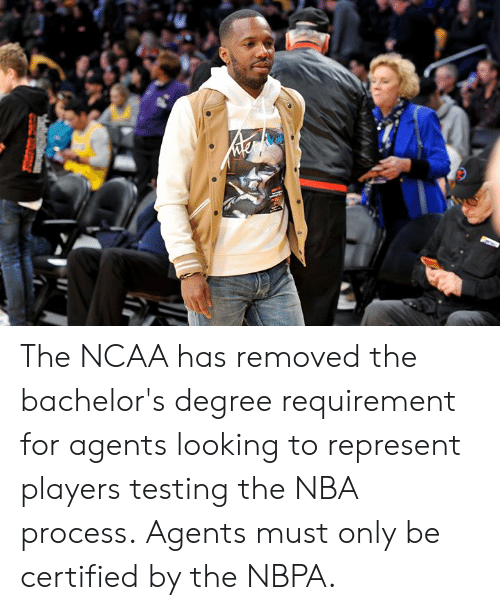 represent: The NCAA has removed the bachelor's degree requirement for agents looking to represent players testing the NBA process.  Agents must only be certified by the NBPA.