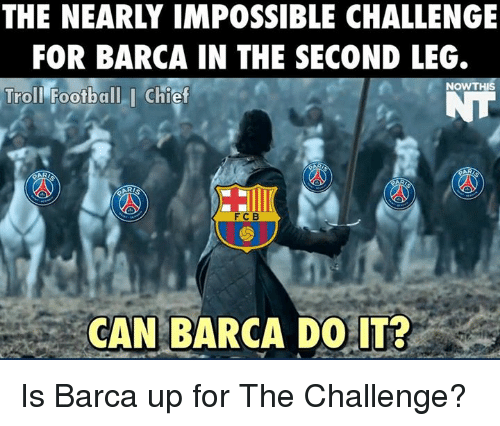 Football, Memes, and Troll: THE NEARLY IMPOSSIBLE CHALLENGE  FOR BARCA IN THE SECOND LEG.  NOW THIS  Troll Football I Chief  F C B  CAN BARCA DO IT? Is Barca up for The Challenge?