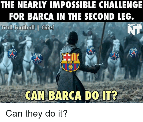 Impossibility: THE NEARLY IMPOSSIBLE CHALLENGE  FOR BARCA IN THE SECOND LEG.  NOW THIS  Troll Football I Chief  F C B  CAN BARCA DO IT? Can they do it?