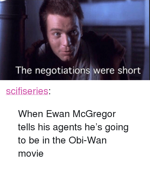 """Ewan McGregor: The negotiations were short <p><a href=""""http://scifiseries.tumblr.com/post/167025334101/when-ewan-mcgregor-tells-his-agents-hes-going-to"""" class=""""tumblr_blog"""">scifiseries</a>:</p>  <blockquote><p>When Ewan McGregor tells his agents he's going to be in the Obi-Wan movie</p></blockquote>"""