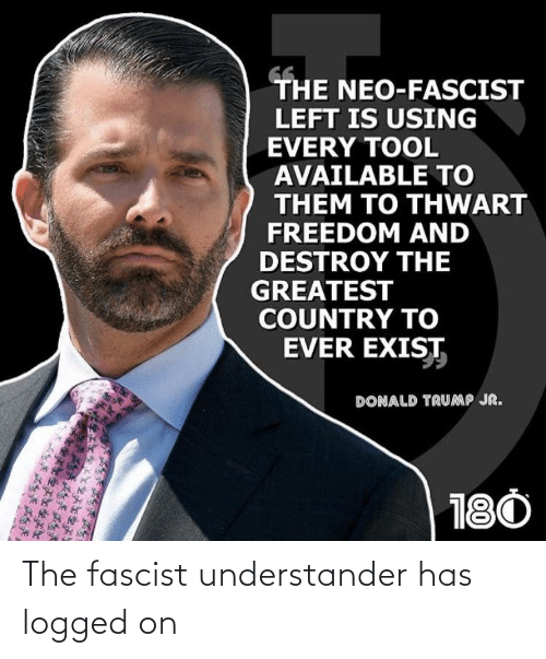 donald trump jr: THE NEO-FASCIST  LEFT IS USING  EVERY TOOL  AVAILABLE TO  THEM TO THWART  FREEDOM AND  DESTROY THE  GREATEST  COUNTRY TO  EVER EXIST  DONALD TRUMP JR.  180 The fascist understander has logged on