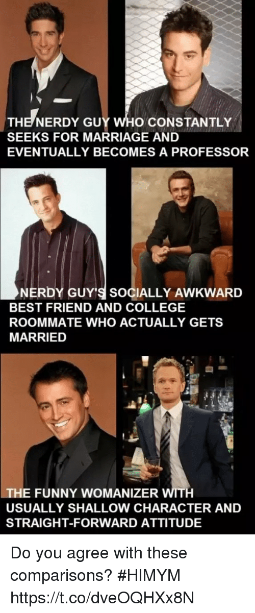 Best Friend, College, and Funny: THE NERDY GUY WHO CONSTANTLY  SEEKS FOR MARRIAGE AND  EVENTUALLY BECOMES A PROFESSOR  NERDY GUY'S SOCIALLY AWKWARD  BEST FRIEND AND COLLEGE  ROOMMATE WHO ACTUALLY GETS  MARRIED  THE FUNNY WOMANIZER WITH  USUALLY SHALLOW CHARACTER AND  STRAIGHT-FORWARD ATTITUDE Do you agree with these comparisons? #HIMYM https://t.co/dveOQHXx8N