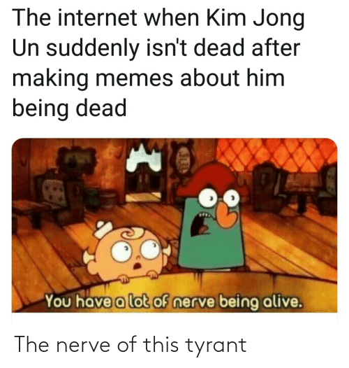 Nerve: The nerve of this tyrant