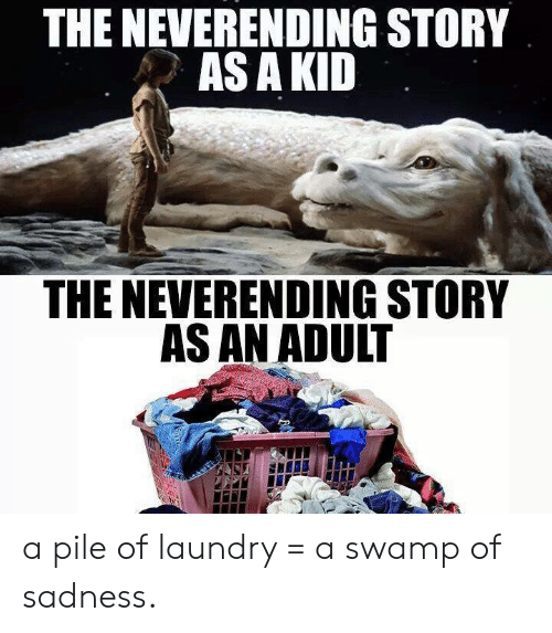 asa: THE NEVERENDING STORY  ASA KID  THE NEVERENDING STORY  AS AN ADULT a pile of laundry = a swamp of sadness.